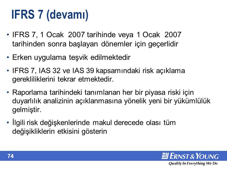 74 IFRS 7 (devamı) IFRS 7, 1 Ocak 2007 tarihinde veya 1 Ocak 2007 tarihinden sonra başlayan dönemler için geçerlidir Erken uygulama teşvik edilmektedi