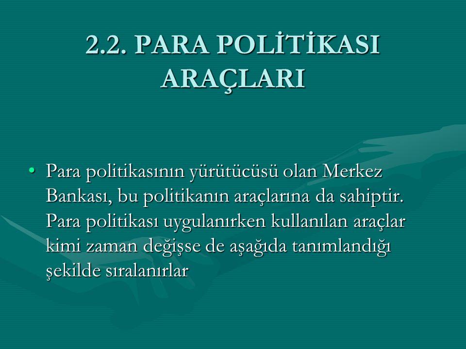 2.2. PARA POLİTİKASI ARAÇLARI Para politikasının yürütücüsü olan Merkez Bankası, bu politikanın araçlarına da sahiptir. Para politikası uygulanırken k