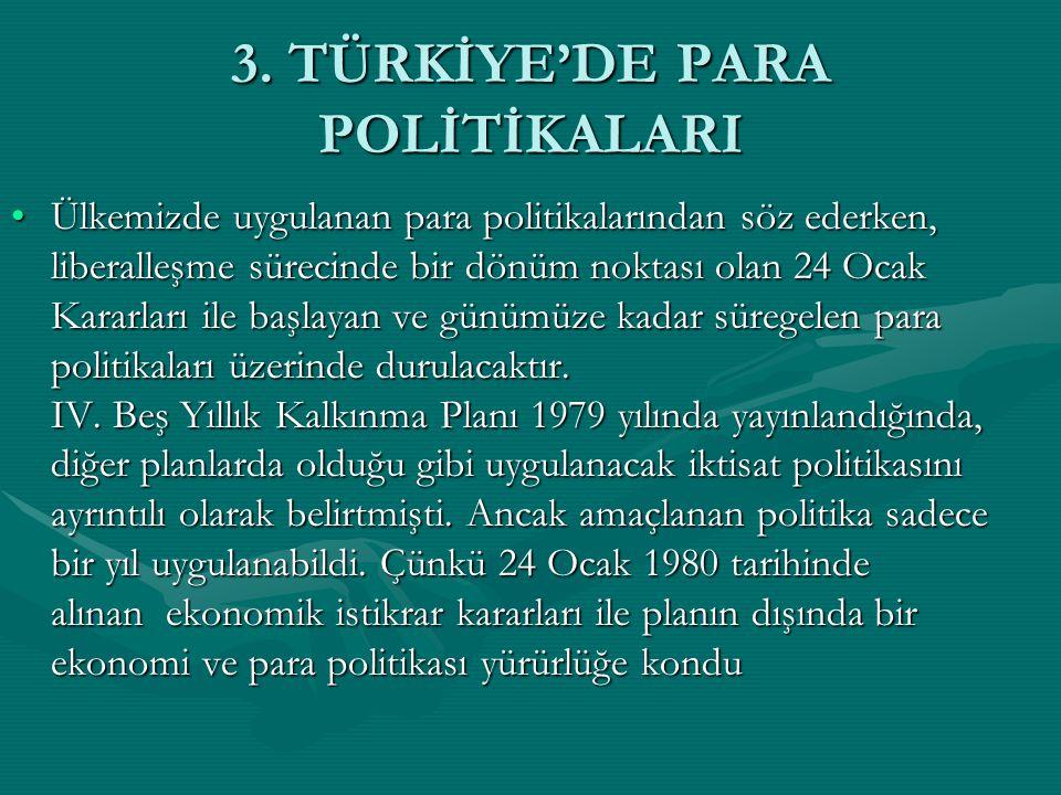 3. TÜRKİYE'DE PARA POLİTİKALARI Ülkemizde uygulanan para politikalarından söz ederken, liberalleşme sürecinde bir dönüm noktası olan 24 Ocak Kararları
