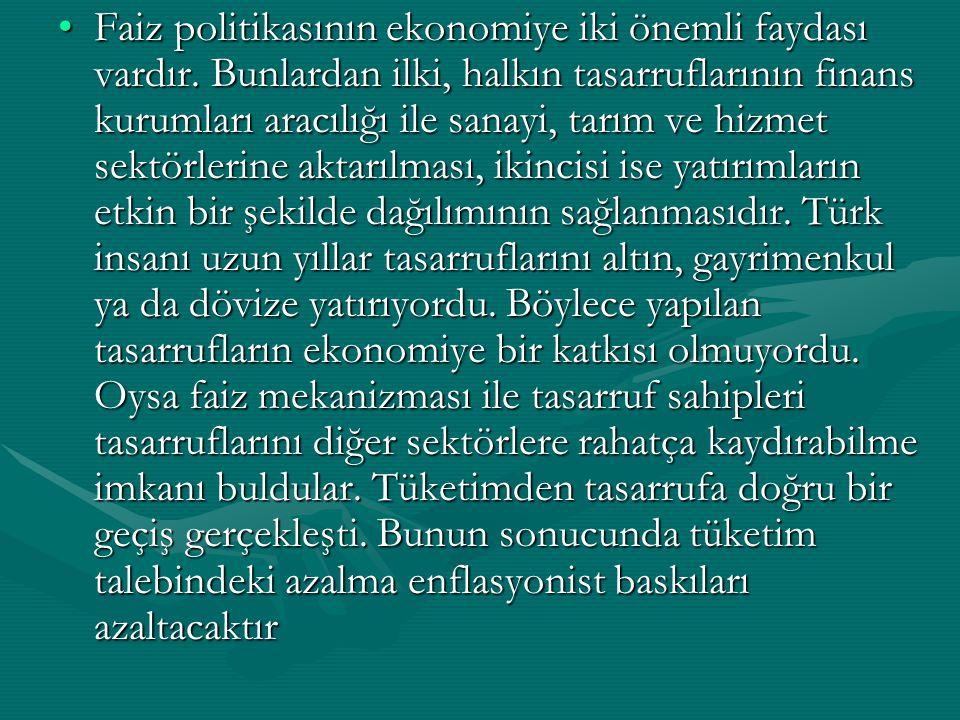 Faiz politikasının ekonomiye iki önemli faydası vardır. Bunlardan ilki, halkın tasarruflarının finans kurumları aracılığı ile sanayi, tarım ve hizmet