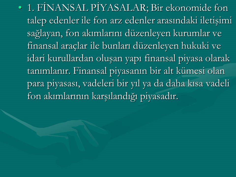 1. FİNANSAL PİYASALAR; Bir ekonomide fon talep edenler ile fon arz edenler arasındaki iletişimi sağlayan, fon akımlarını düzenleyen kurumlar ve finans