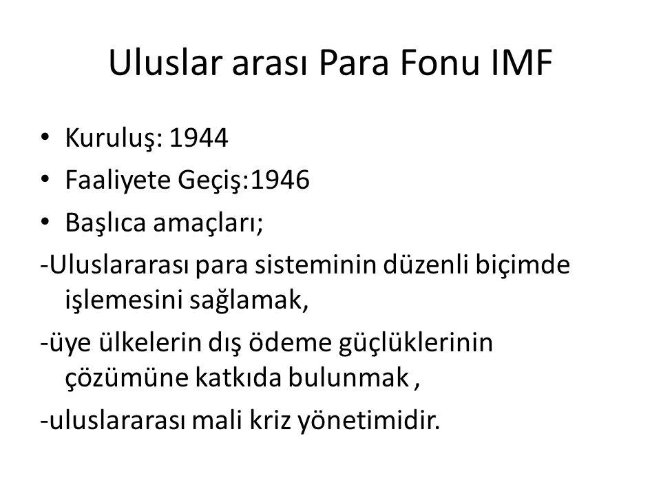 Uluslar arası Para Fonu IMF Kuruluş: 1944 Faaliyete Geçiş:1946 Başlıca amaçları; -Uluslararası para sisteminin düzenli biçimde işlemesini sağlamak, -ü