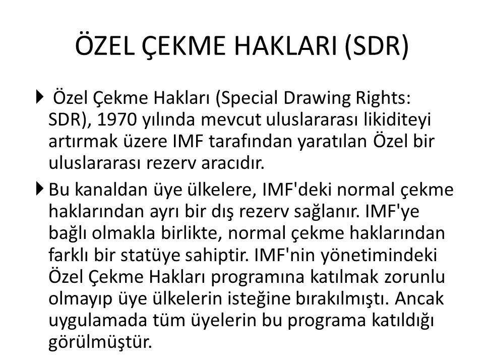 ÖZEL ÇEKME HAKLARI (SDR)  Özel Çekme Hakları (Special Drawing Rights: SDR), 1970 yılında mevcut uluslararası likiditeyi artırmak üzere IMF tarafından