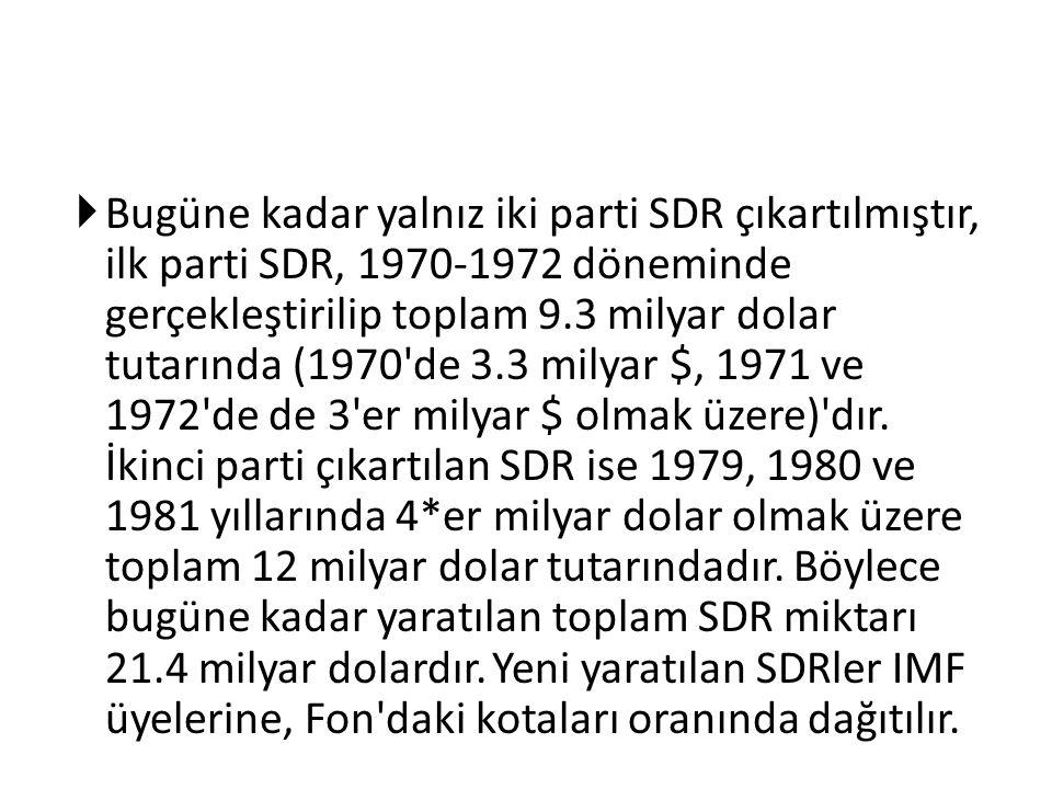  Bugüne kadar yalnız iki parti SDR çıkartılmıştır, ilk parti SDR, 1970-1972 döneminde gerçekleştirilip toplam 9.3 milyar dolar tutarında (1970'de 3.3