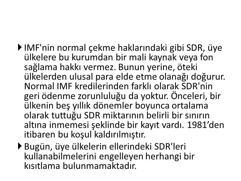  IMF'nin normal çekme haklarındaki gibi SDR, üye ülkelere bu kurumdan bir mali kaynak veya fon sağlama hakkı vermez. Bunun yerine, öteki ülkelerden u