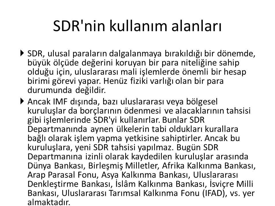 SDR'nin kullanım alanları  SDR, ulusal paraların dalgalanmaya bırakıldığı bir dönemde, büyük ölçüde değerini koruyan bir para niteliğine sahip olduğu