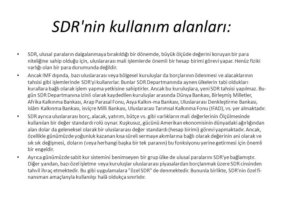 SDR'nin kullanım alanları: SDR, ulusal paraların dalgalanmaya bırakıldığı bir dönemde, büyük ölçüde değerini koruyan bir para niteliğine sahip olduğu