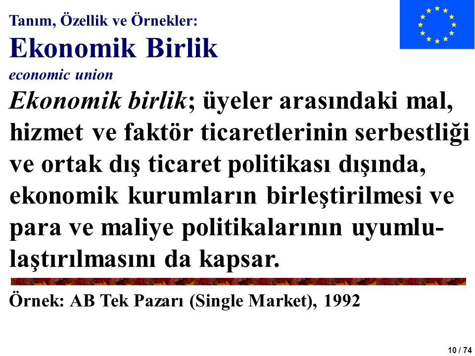 10 / 74 Tanım, Özellik ve Örnekler: Ekonomik Birlik economic union Ekonomik birlik; üyeler arasındaki mal, hizmet ve faktör ticaretlerinin serbestliği