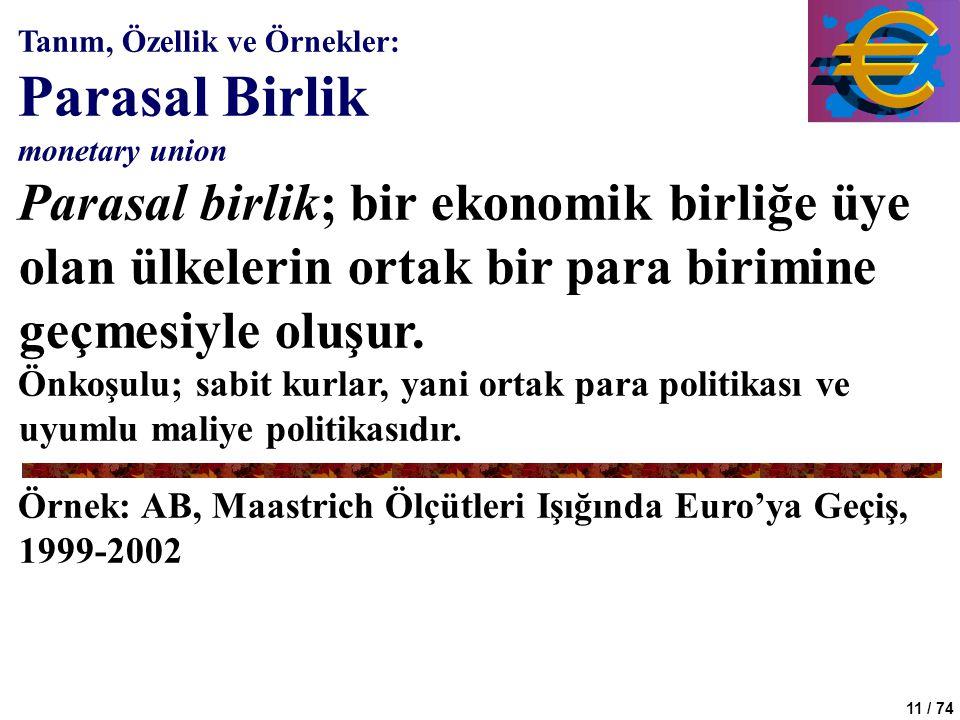 11 / 74 Tanım, Özellik ve Örnekler: Parasal Birlik monetary union Parasal birlik; bir ekonomik birliğe üye olan ülkelerin ortak bir para birimine geçm