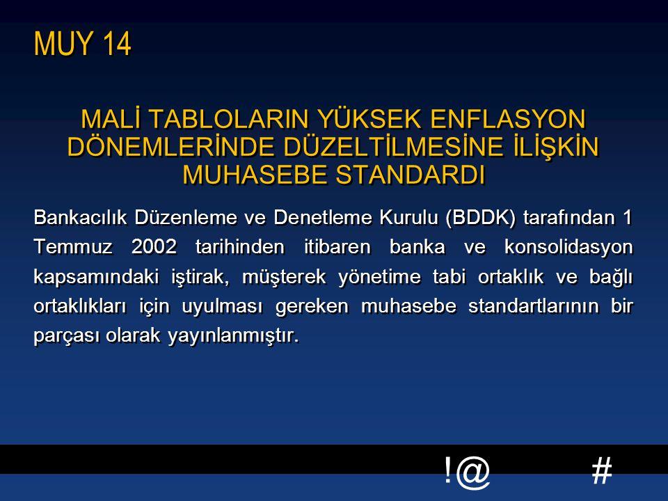 # !@ MUY 14 MALİ TABLOLARIN YÜKSEK ENFLASYON DÖNEMLERİNDE DÜZELTİLMESİNE İLİŞKİN MUHASEBE STANDARDI Bankacılık Düzenleme ve Denetleme Kurulu (BDDK) tarafından 1 Temmuz 2002 tarihinden itibaren banka ve konsolidasyon kapsamındaki iştirak, müşterek yönetime tabi ortaklık ve bağlı ortaklıkları için uyulması gereken muhasebe standartlarının bir parçası olarak yayınlanmıştır.