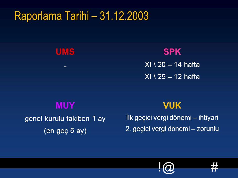 # !@ Raporlama Tarihi – 31.12.2003 UMS - SPK XI \ 20 – 14 hafta XI \ 25 – 12 hafta MUY genel kurulu takiben 1 ay (en geç 5 ay) VUK İlk geçici vergi dö