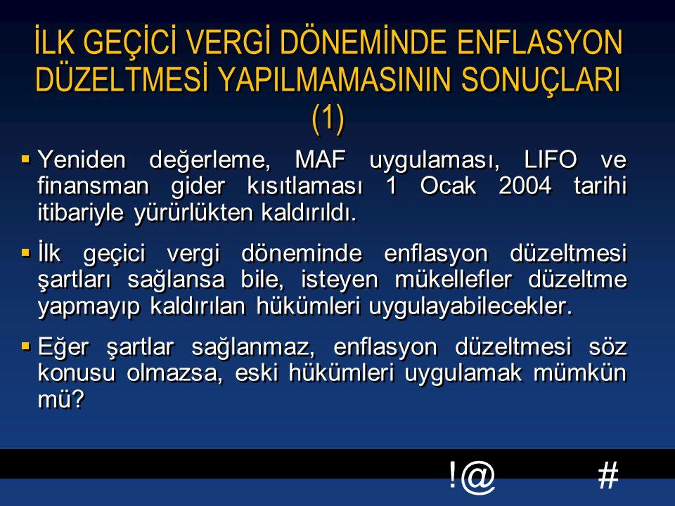 # !@ İLK GEÇİCİ VERGİ DÖNEMİNDE ENFLASYON DÜZELTMESİ YAPILMAMASININ SONUÇLARI (1)  Yeniden değerleme, MAF uygulaması, LIFO ve finansman gider kısıtlaması 1 Ocak 2004 tarihi itibariyle yürürlükten kaldırıldı.