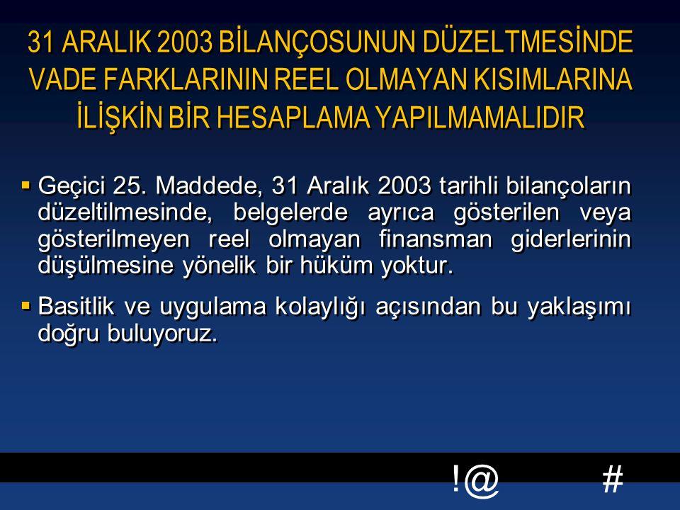 # !@ 31 ARALIK 2003 BİLANÇOSUNUN DÜZELTMESİNDE VADE FARKLARININ REEL OLMAYAN KISIMLARINA İLİŞKİN BİR HESAPLAMA YAPILMAMALIDIR  Geçici 25. Maddede, 31