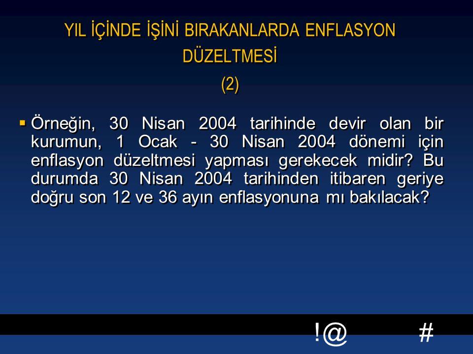 # !@ YIL İÇİNDE İŞİNİ BIRAKANLARDA ENFLASYON DÜZELTMESİ (2)  Örneğin, 30 Nisan 2004 tarihinde devir olan bir kurumun, 1 Ocak - 30 Nisan 2004 dönemi için enflasyon düzeltmesi yapması gerekecek midir.