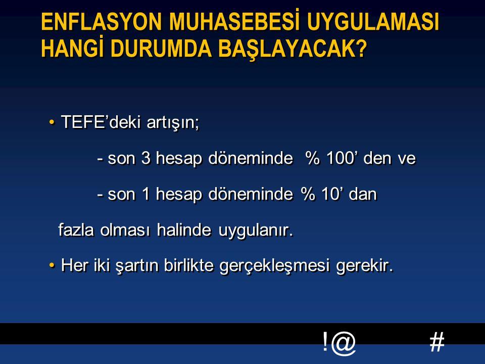 # !@ ENFLASYON MUHASEBESİ UYGULAMASI HANGİ DURUMDA BAŞLAYACAK? TEFE'deki artışın; - son 3 hesap döneminde % 100' den ve - son 1 hesap döneminde % 10'