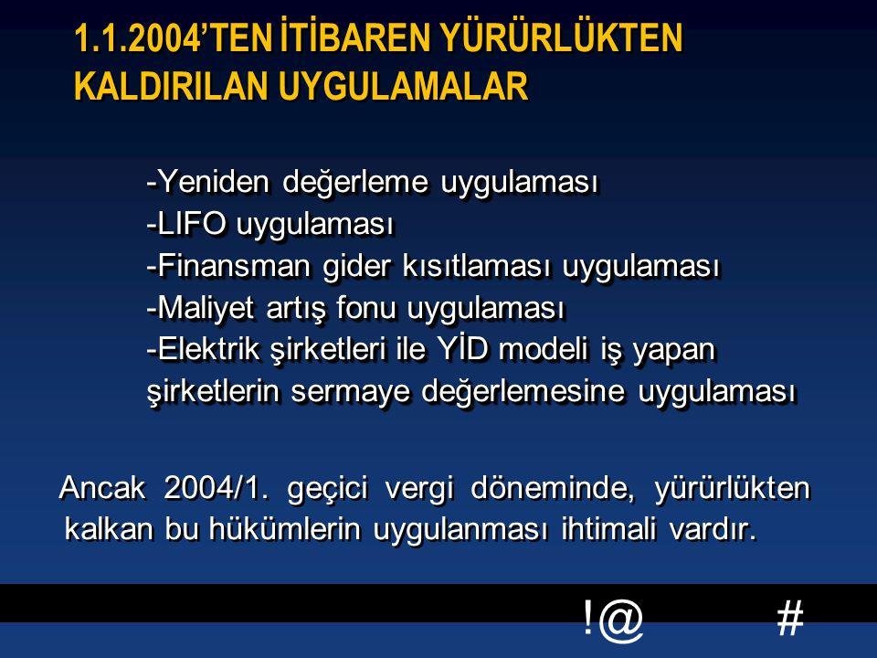 # !@ 1.1.2004'TEN İTİBAREN YÜRÜRLÜKTEN KALDIRILAN UYGULAMALAR -Yeniden değerleme uygulaması -LIFO uygulaması -Finansman gider kısıtlaması uygulaması -