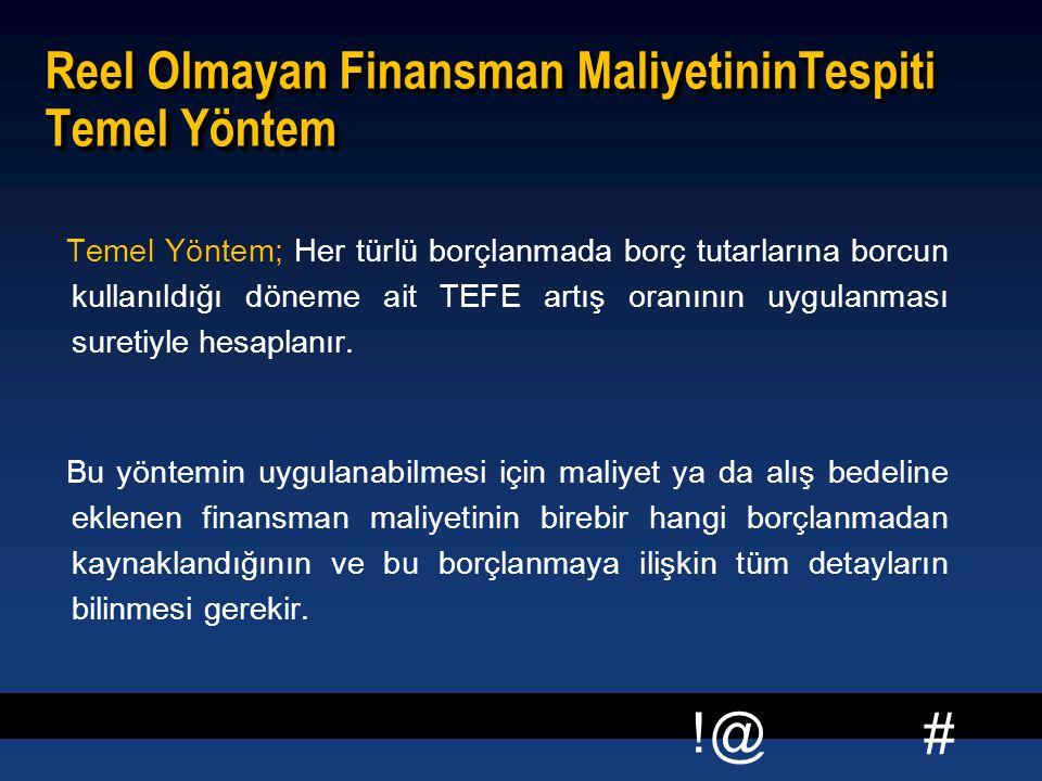 # !@ Reel Olmayan Finansman MaliyetininTespiti Temel Yöntem Temel Yöntem; Her türlü borçlanmada borç tutarlarına borcun kullanıldığı döneme ait TEFE a