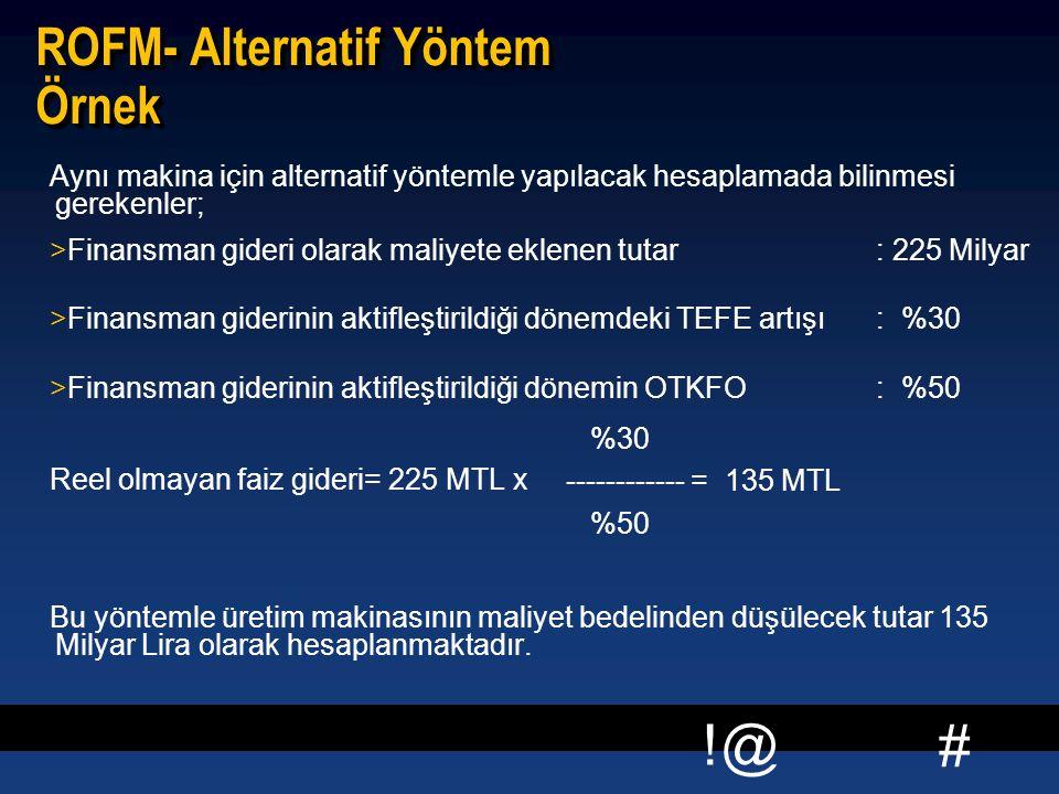 # !@ ROFM- Alternatif Yöntem Örnek Aynı makina için alternatif yöntemle yapılacak hesaplamada bilinmesi gerekenler; >Finansman gideri olarak maliyete eklenen tutar: 225 Milyar >Finansman giderinin aktifleştirildiği dönemdeki TEFE artışı: %30 >Finansman giderinin aktifleştirildiği dönemin OTKFO: %50 Reel olmayan faiz gideri= 225 MTL x Bu yöntemle üretim makinasının maliyet bedelinden düşülecek tutar 135 Milyar Lira olarak hesaplanmaktadır.