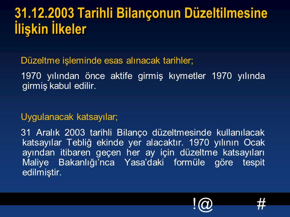 # !@ 31.12.2003 Tarihli Bilançonun Düzeltilmesine İlişkin İlkeler Düzeltme işleminde esas alınacak tarihler; 1970 yılından önce aktife girmiş kıymetler 1970 yılında girmiş kabul edilir.