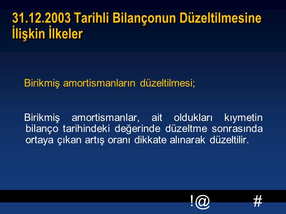 # !@ 31.12.2003 Tarihli Bilançonun Düzeltilmesine İlişkin İlkeler Birikmiş amortismanların düzeltilmesi; Birikmiş amortismanlar, ait oldukları kıymetin bilanço tarihindeki değerinde düzeltme sonrasında ortaya çıkan artış oranı dikkate alınarak düzeltilir.