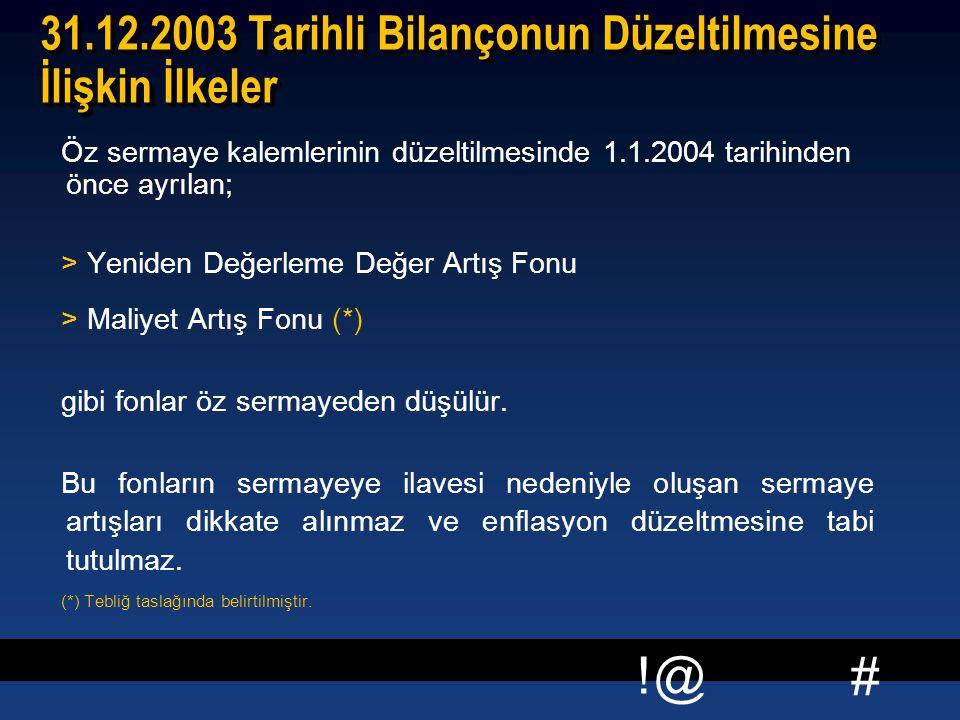 # !@ 31.12.2003 Tarihli Bilançonun Düzeltilmesine İlişkin İlkeler Öz sermaye kalemlerinin düzeltilmesinde 1.1.2004 tarihinden önce ayrılan; > Yeniden Değerleme Değer Artış Fonu > Maliyet Artış Fonu (*) gibi fonlar öz sermayeden düşülür.