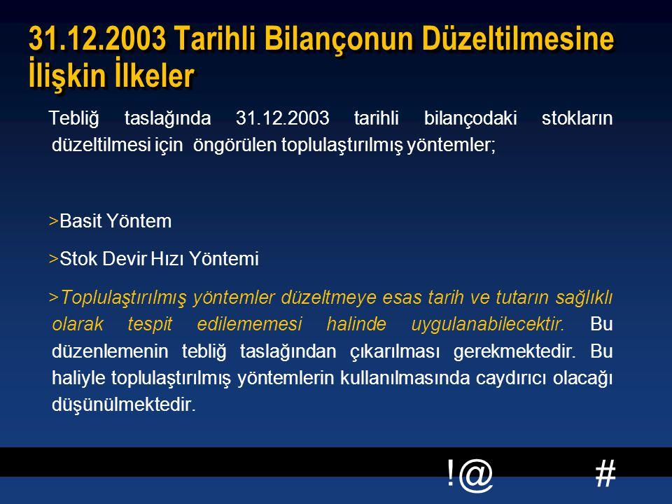 # !@ 31.12.2003 Tarihli Bilançonun Düzeltilmesine İlişkin İlkeler Tebliğ taslağında 31.12.2003 tarihli bilançodaki stokların düzeltilmesi için öngörülen toplulaştırılmış yöntemler; >Basit Yöntem >Stok Devir Hızı Yöntemi >Toplulaştırılmış yöntemler düzeltmeye esas tarih ve tutarın sağlıklı olarak tespit edilememesi halinde uygulanabilecektir.
