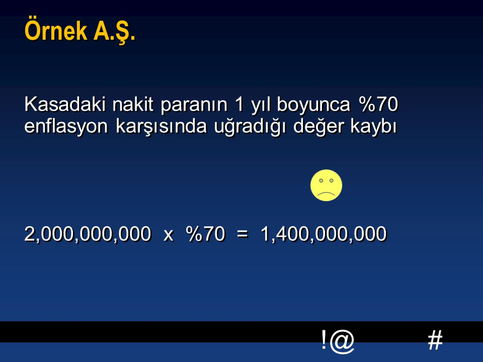 # !@ Örnek A.Ş. Kasadaki nakit paranın 1 yıl boyunca %70 enflasyon karşısında uğradığı değer kaybı 2,000,000,000 x %70 = 1,400,000,000 Kasadaki nakit