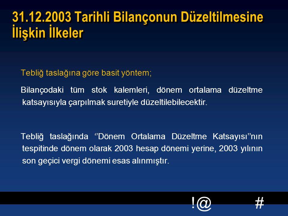 # !@ 31.12.2003 Tarihli Bilançonun Düzeltilmesine İlişkin İlkeler Tebliğ taslağına göre basit yöntem; Bilançodaki tüm stok kalemleri, dönem ortalama düzeltme katsayısıyla çarpılmak suretiyle düzeltilebilecektir.