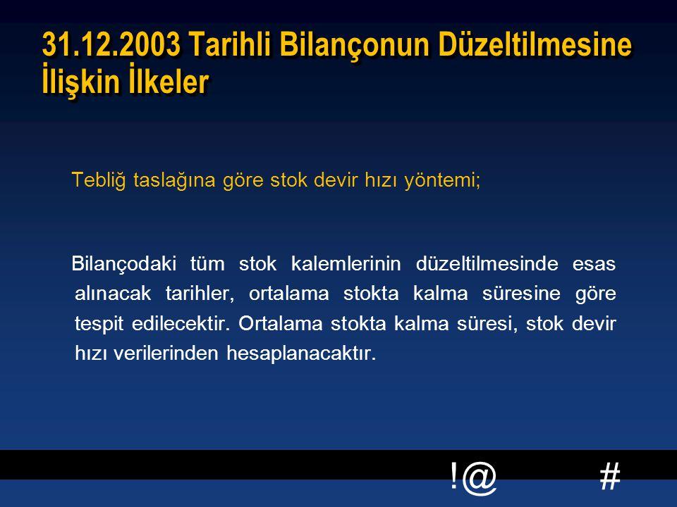 # !@ 31.12.2003 Tarihli Bilançonun Düzeltilmesine İlişkin İlkeler Tebliğ taslağına göre stok devir hızı yöntemi; Bilançodaki tüm stok kalemlerinin düz