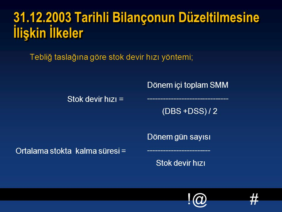 # !@ 31.12.2003 Tarihli Bilançonun Düzeltilmesine İlişkin İlkeler Tebliğ taslağına göre stok devir hızı yöntemi; Stok devir hızı = Dönem içi toplam SMM ------------------------------- (DBS +DSS) / 2 Ortalama stokta kalma süresi = Dönem gün sayısı ------------------------ Stok devir hızı