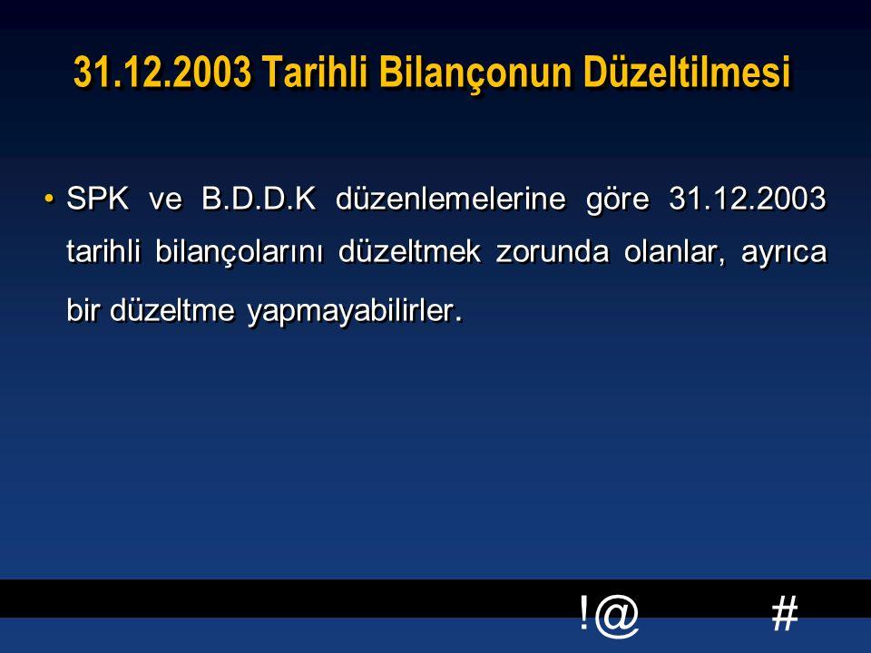# !@ 31.12.2003 Tarihli Bilançonun Düzeltilmesi SPK ve B.D.D.K düzenlemelerine göre 31.12.2003 tarihli bilançolarını düzeltmek zorunda olanlar, ayrıca bir düzeltme yapmayabilirler.