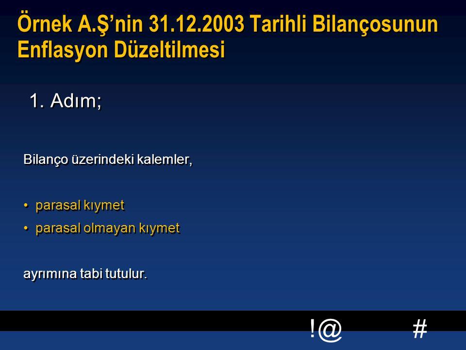 # !@ Örnek A.Ş'nin 31.12.2003 Tarihli Bilançosunun Enflasyon Düzeltilmesi 1. Adım; Bilanço üzerindeki kalemler, parasal kıymet parasal olmayan kıymet