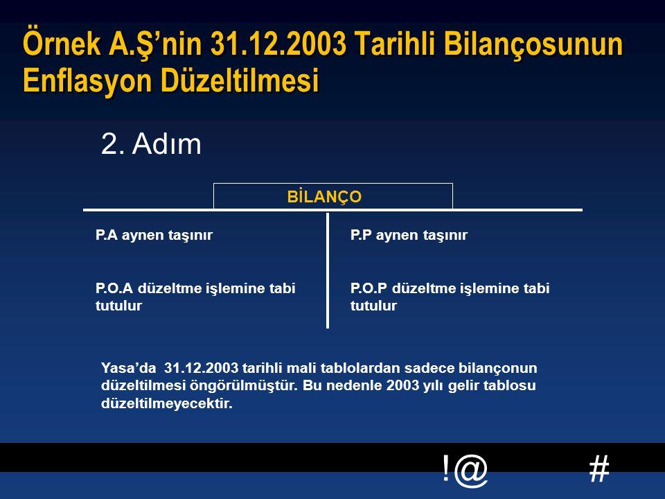# !@ Örnek A.Ş'nin 31.12.2003 Tarihli Bilançosunun Enflasyon Düzeltilmesi BİLANÇO P.A aynen taşınır P.O.A düzeltme işlemine tabi tutulur P.P aynen taşınır P.O.P düzeltme işlemine tabi tutulur 2.