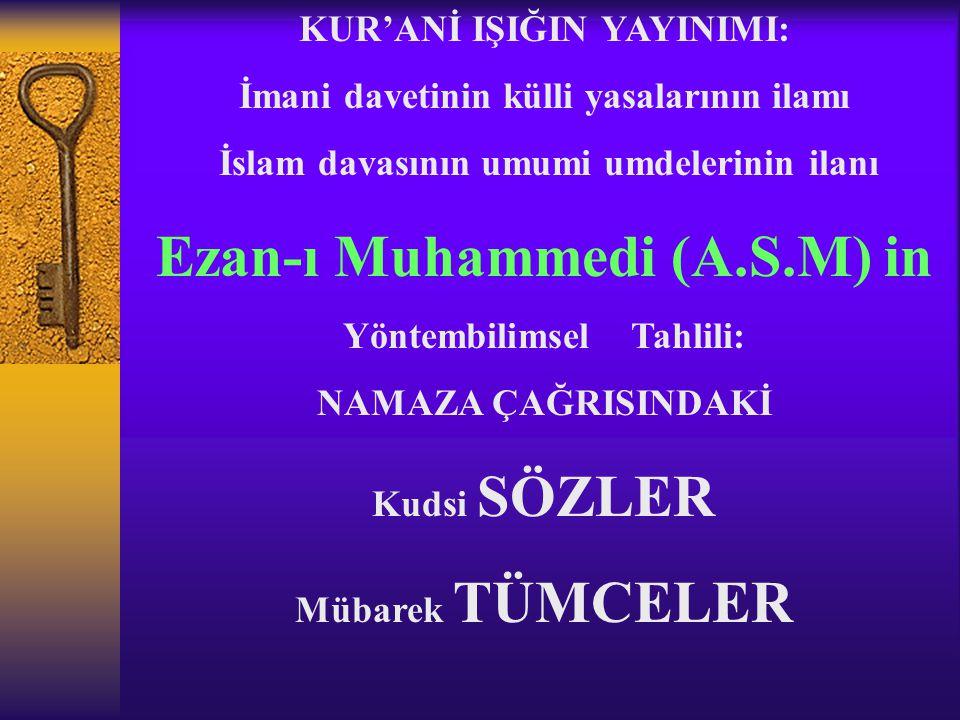 KUR'ANİ IŞIĞIN YAYINIMI: İmani davetinin külli yasalarının ilamı İslam davasının umumi umdelerinin ilanı Ezan-ı Muhammedi (A.S.M) in Yöntembilimsel Tahlili: NAMAZA ÇAĞRISINDAKİ Kudsi SÖZLER Mübarek TÜMCELER