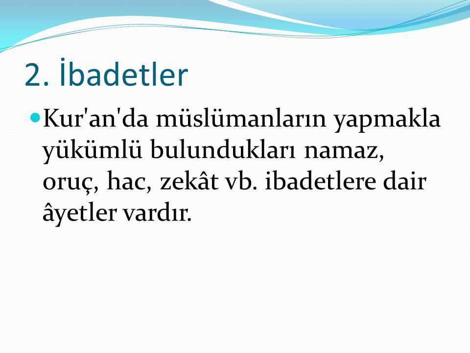 2. İbadetler Kur'an'da müslümanların yapmakla yükümlü bulundukları namaz, oruç, hac, zekât vb. ibadetlere dair âyetler vardır.