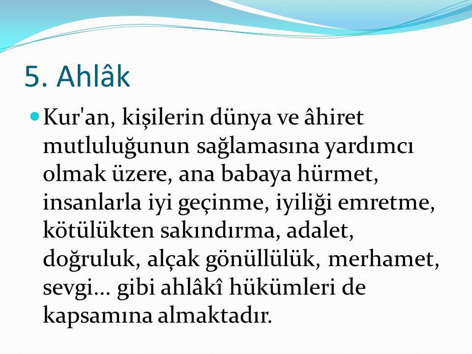 5. Ahlâk Kur'an, kişilerin dünya ve âhiret mutluluğunun sağlamasına yardımcı olmak üzere, ana babaya hürmet, insanlarla iyi geçinme, iyiliği emretme,