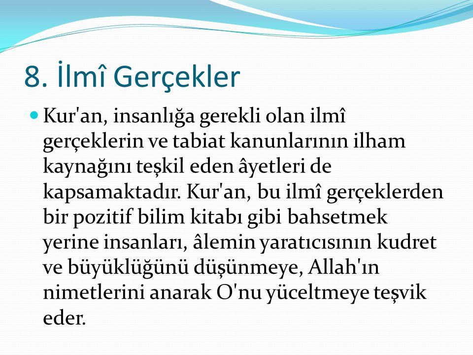8. İlmî Gerçekler Kur'an, insanlığa gerekli olan ilmî gerçeklerin ve tabiat kanunlarının ilham kaynağını teşkil eden âyetleri de kapsamaktadır. Kur'an