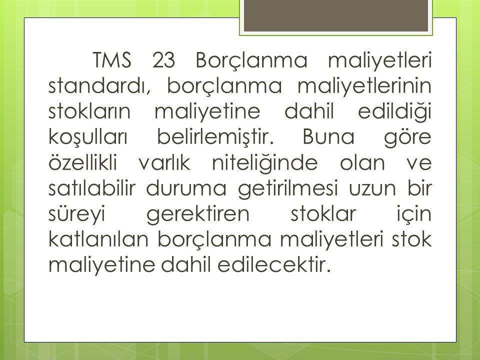TMS 23 Borçlanma maliyetleri standardı, borçlanma maliyetlerinin stokların maliyetine dahil edildiği koşulları belirlemiştir. Buna göre özellikli varl