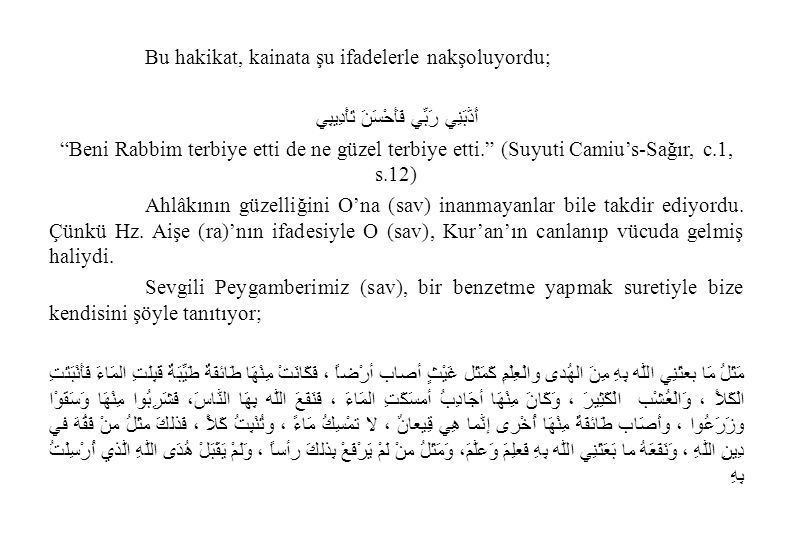 Bu hakikat, kainata şu ifadelerle nakşoluyordu; أَدَّبَنِي رَبِّي فَأَحْسَنَ تَأْدِيبِي Beni Rabbim terbiye etti de ne güzel terbiye etti. (Suyuti Camiu's-Sağır, c.1, s.12) Ahlâkının güzelliğini O'na (sav) inanmayanlar bile takdir ediyordu.