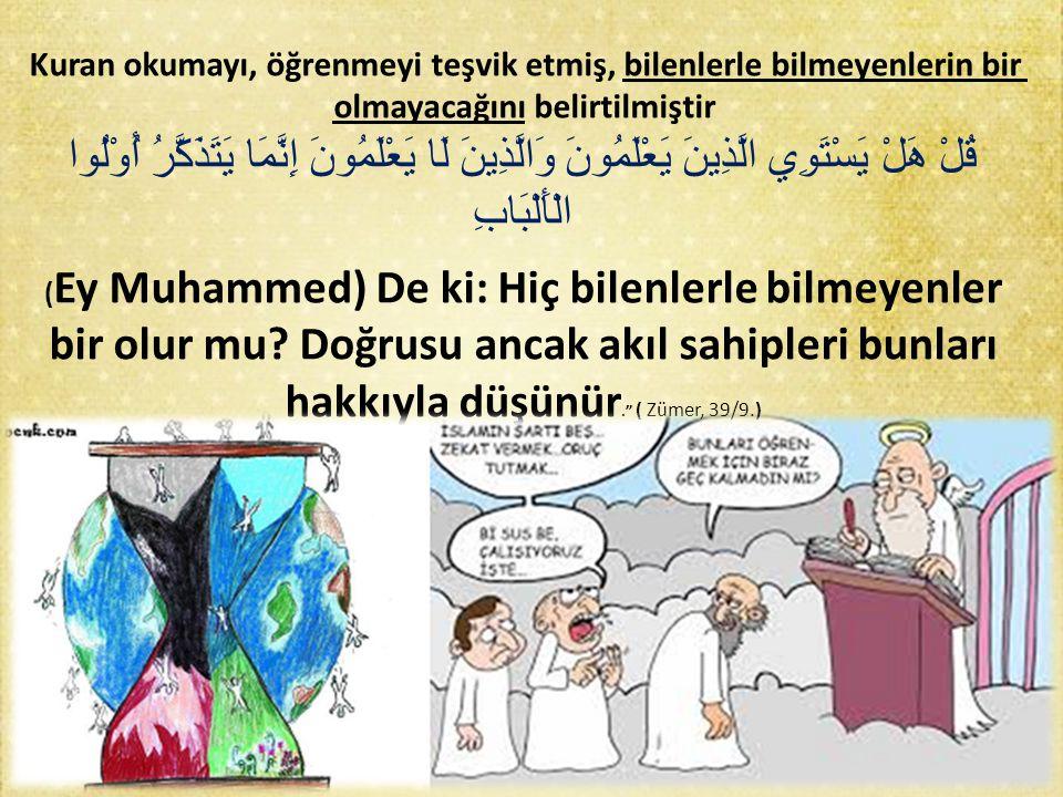 Kuran okumayı, öğrenmeyi teşvik etmiş, bilenlerle bilmeyenlerin bir olmayacağını belirtilmiştir قُلْ هَلْ يَسْتَوِي الَّذِينَ يَعْلَمُونَ وَالَّذِينَ لَا يَعْلَمُونَ إِنَّمَا يَتَذَكَّرُ أُوْلُوا الْأَلْبَابِ ( Ey Muhammed) De ki: Hiç bilenlerle bilmeyenler bir olur mu.