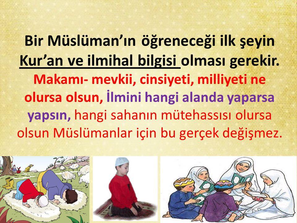 Bir Müslüman'ın öğreneceği ilk şeyin Kur'an ve ilmihal bilgisi olması gerekir. Makamı- mevkii, cinsiyeti, milliyeti ne olursa olsun, İlmini hangi alan