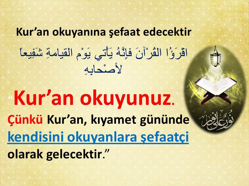 """Kur'an okuyanına şefaat edecektir اقْرَؤُا القُرْآنَ فإِنَّهُ يَأْتي يَوْم القيامةِ شَفِيعاً لأصْحابِهِ """" Kur'an okuyunuz. Çünkü Kur'an, kıyamet günün"""