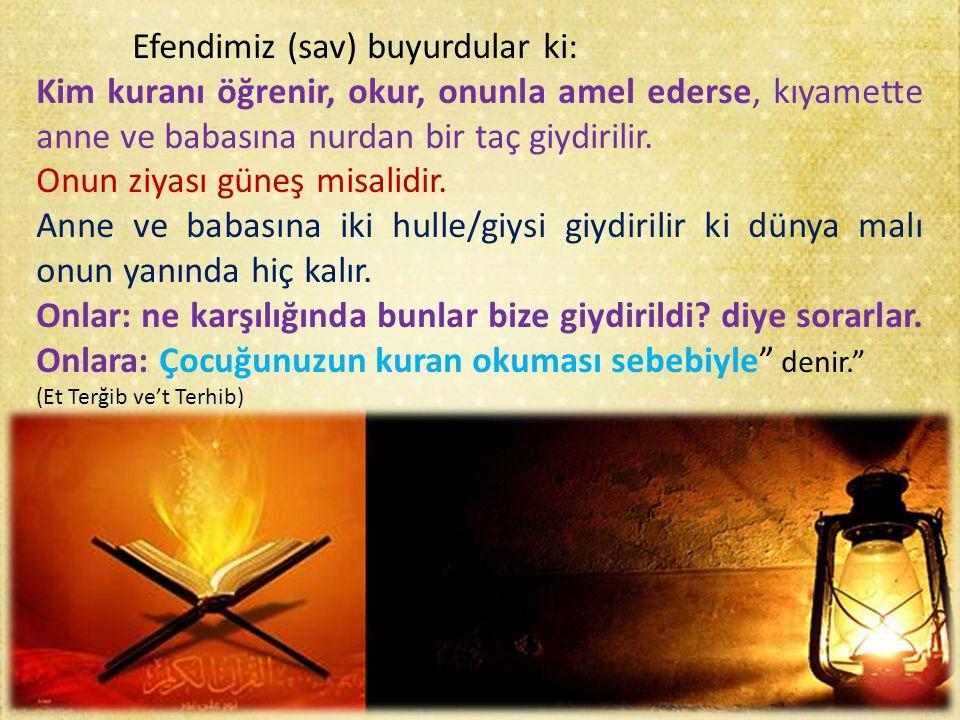 Efendimiz (sav) buyurdular ki: Kim kuranı öğrenir, okur, onunla amel ederse, kıyamette anne ve babasına nurdan bir taç giydirilir. Onun ziyası güneş m