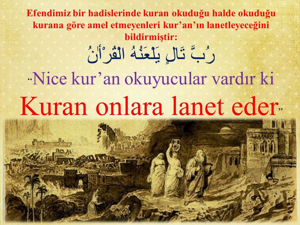 Efendimiz bir hadislerinde kuran okuduğu halde okuduğu kurana göre amel etmeyenleri kur'an'ın lanetleyeceğini bildirmiştir: رُبَّ تَالٍ يَلْعَنُهُ الْ