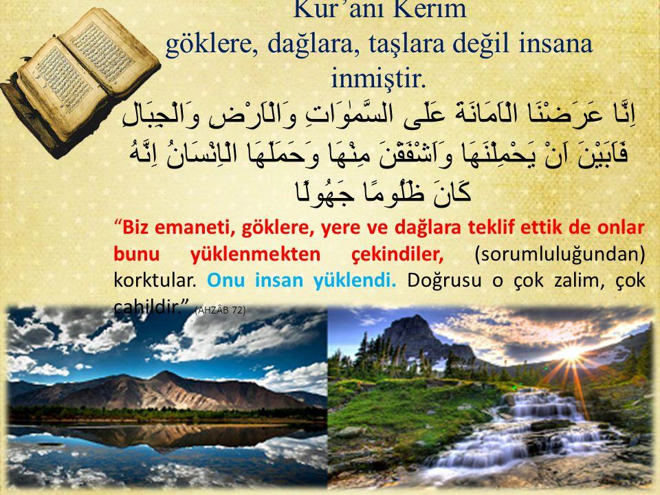 Kur'anı Kerim göklere, dağlara, taşlara değil insana inmiştir. اِنَّا عَرَضْنَا الْاَمَانَةَ عَلَى السَّمٰوَاتِ وَالْاَرْضِ وَالْجِبَالِ فَاَبَيْنَ اَ