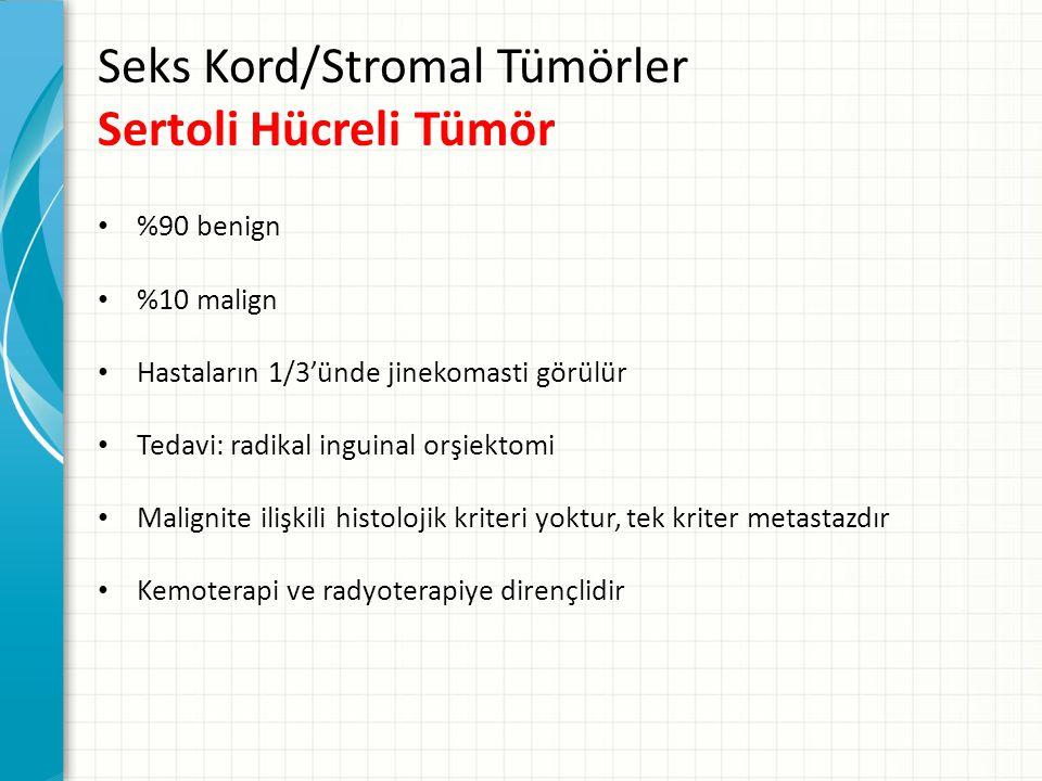 Seks Kord/Stromal Tümörler Sertoli Hücreli Tümör %90 benign %10 malign Hastaların 1/3'ünde jinekomasti görülür Tedavi: radikal inguinal orşiektomi Malignite ilişkili histolojik kriteri yoktur, tek kriter metastazdır Kemoterapi ve radyoterapiye dirençlidir