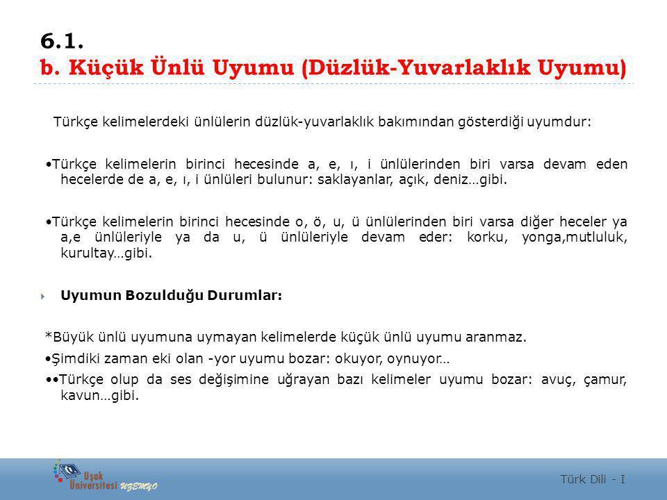 6.1. b. Küçük Ünlü Uyumu (Düzlük-Yuvarlaklık Uyumu) Türkçe kelimelerdeki ünlülerin düzlük-yuvarlaklık bakımından gösterdiği uyumdur: Türkçe kelimeleri