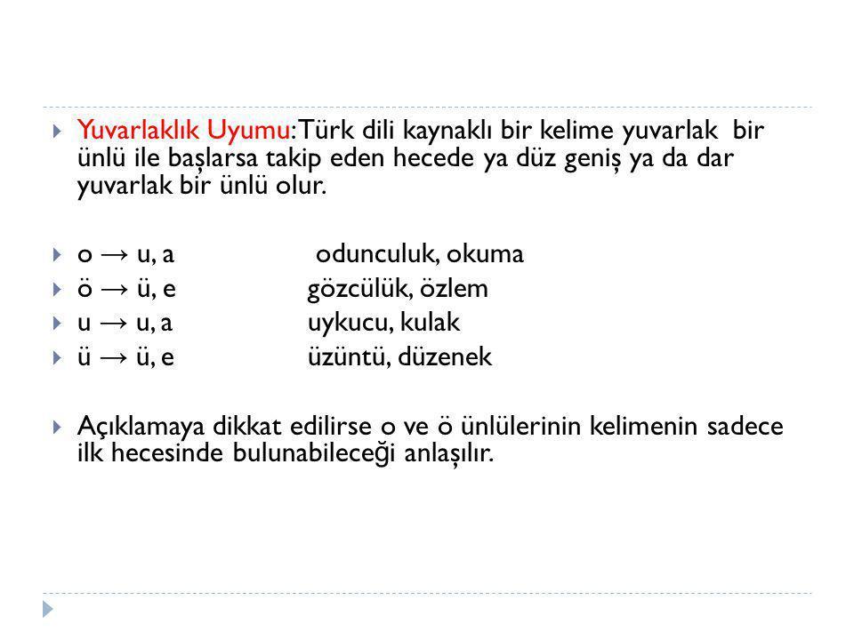  Yuvarlaklık Uyumu: Türk dili kaynaklı bir kelime yuvarlak bir ünlü ile başlarsa takip eden hecede ya düz geniş ya da dar yuvarlak bir ünlü olur.  o