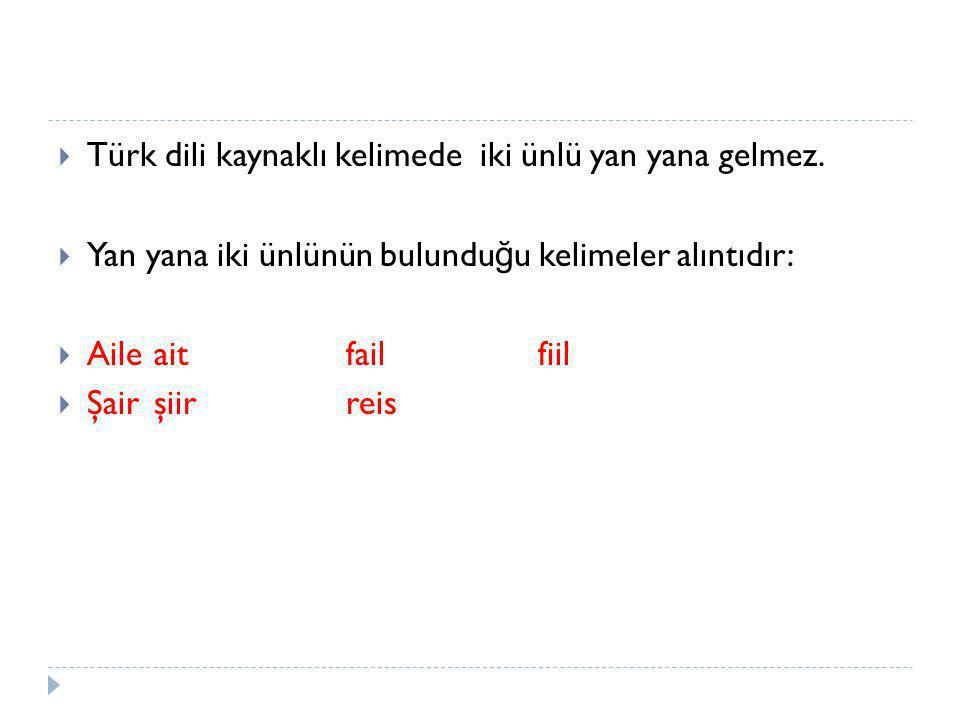  Türk dili kaynaklı kelimede iki ünlü yan yana gelmez.  Yan yana iki ünlünün bulundu ğ u kelimeler alıntıdır:  Aileaitfailfiil  Şairşiirreis