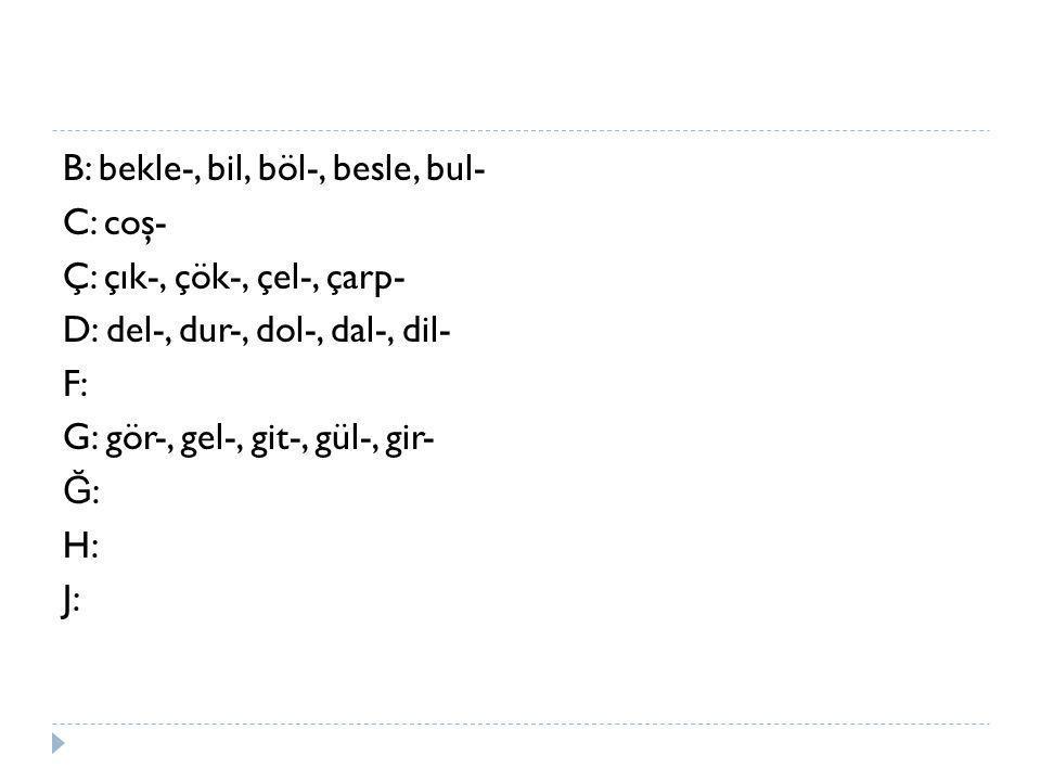 B: bekle-, bil, böl-, besle, bul- C: coş- Ç: çık-, çök-, çel-, çarp- D: del-, dur-, dol-, dal-, dil- F: G: gör-, gel-, git-, gül-, gir- Ğ : H: J: